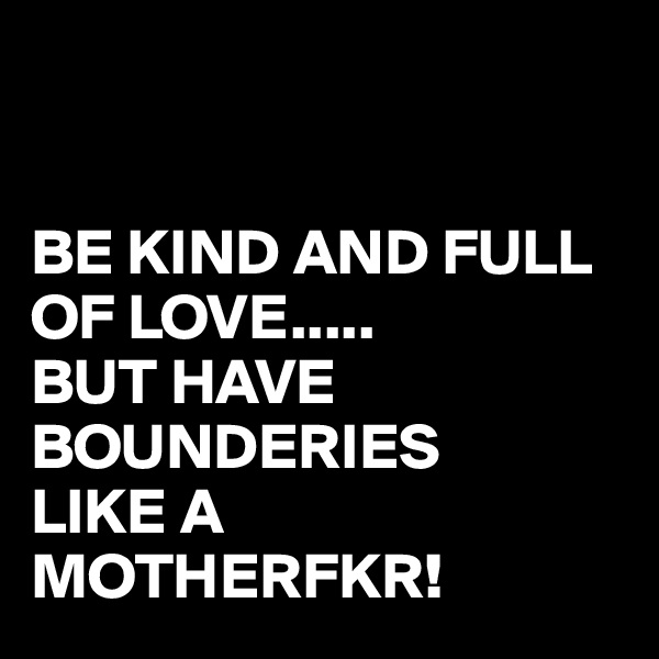 BE KIND AND FULL OF LOVE..... BUT HAVE BOUNDERIES LIKE A MOTHERFKR!