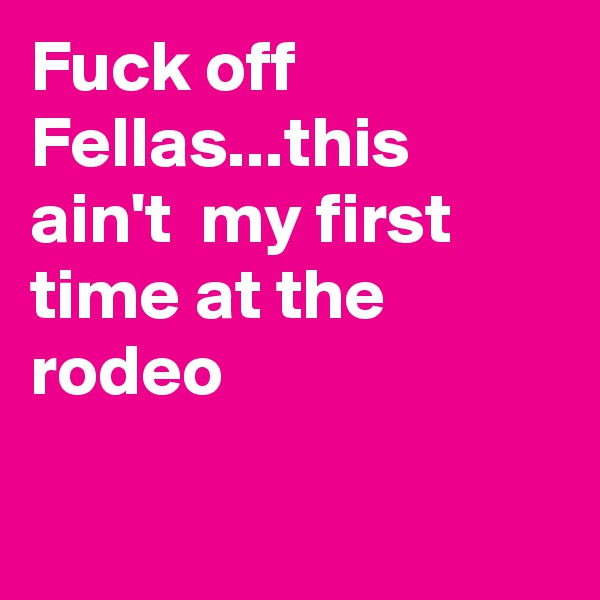 Fuck off Fellas...this ain't  my first time at the rodeo