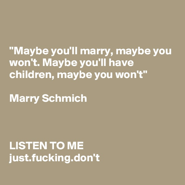 """Maybe you'll marry, maybe you won't. Maybe you'll have children, maybe you won't""   Marry Schmich    LISTEN TO ME just.fucking.don't"