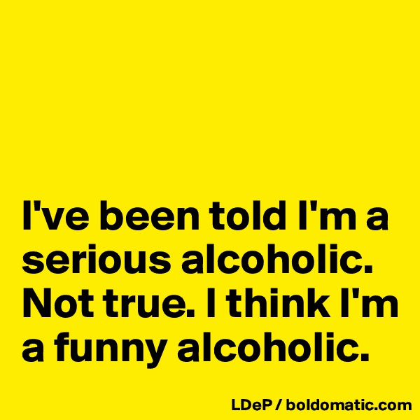 I've been told I'm a serious alcoholic. Not true. I think I'm a funny alcoholic.