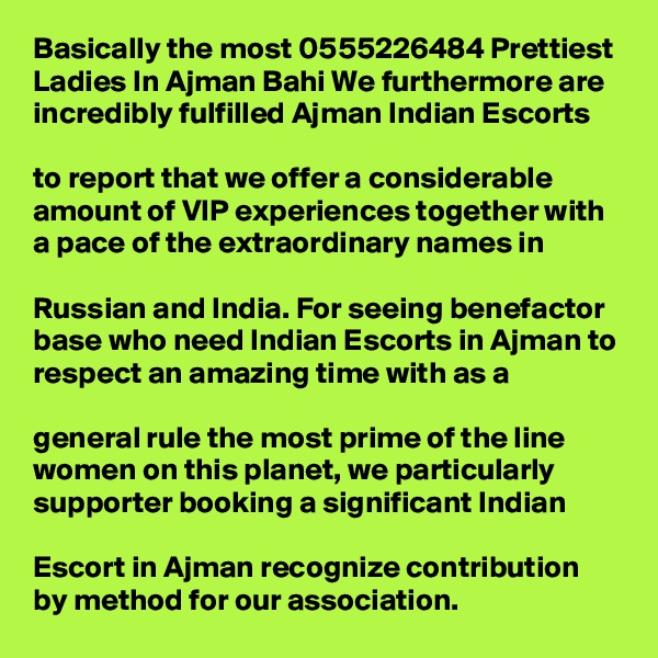 Basically the most 0555226484 Prettiest Ladies In Ajman Bahi We furthermore are incredibly fulfilled Ajman Indian Escorts   to report that we offer a considerable amount of VIP experiences together with a pace of the extraordinary names in   Russian and India. For seeing benefactor base who need Indian Escorts in Ajman to respect an amazing time with as a   general rule the most prime of the line women on this planet, we particularly supporter booking a significant Indian   Escort in Ajman recognize contribution by method for our association.