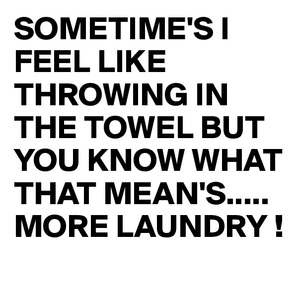 SOMETIME'S I FEEL LIKE THROWING IN THE TOWEL BUT YOU KNOW WHAT THAT MEAN'S..... MORE LAUNDRY !