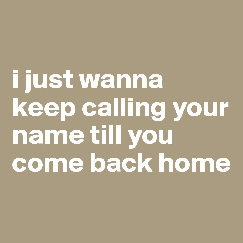 i just wanna keep calling your name till you come back home
