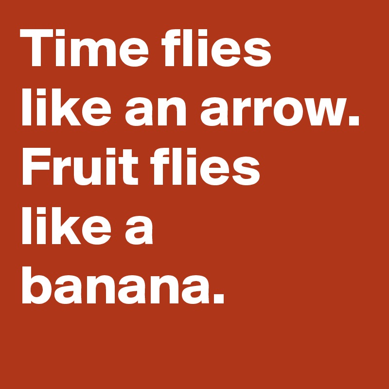 Time flies like an arrow. Fruit flies like a banana.