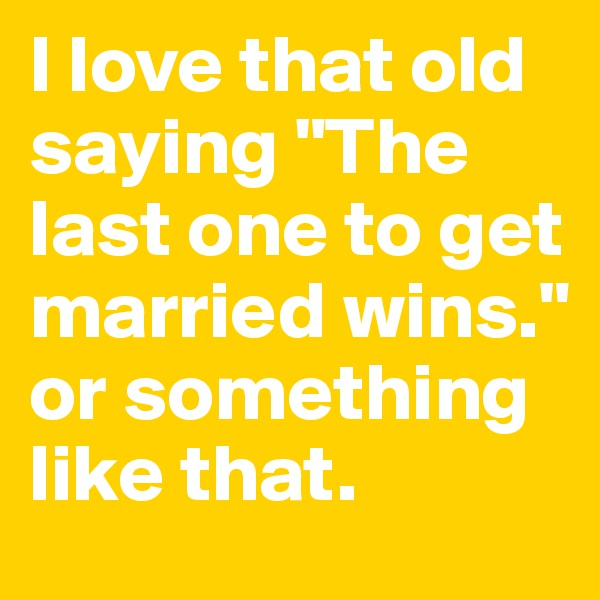 "I love that old saying ""The last one to get married wins."" or something like that."