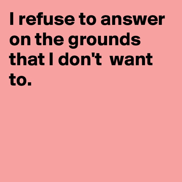 I refuse to answer on the grounds that I don't  want to.