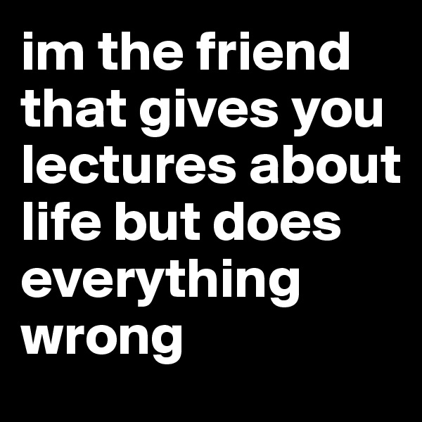 im the friend that gives you lectures about life but does everything wrong