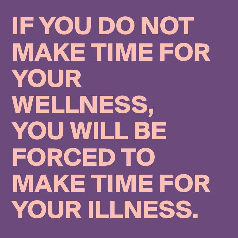IF YOU DO NOT MAKE TIME FOR YOUR WELLNESS, YOU WILL BE FORCED TO  MAKE TIME FOR YOUR ILLNESS.