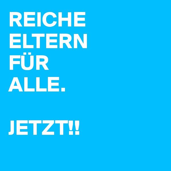 REICHE ELTERN FÜR ALLE.  JETZT!!