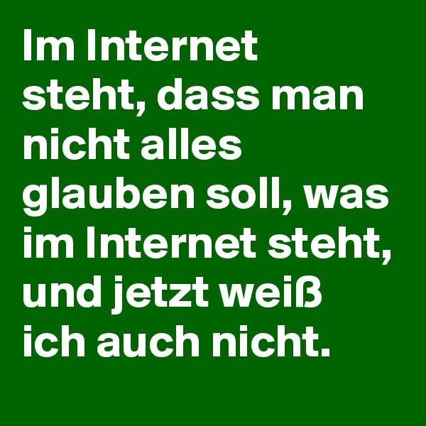 Im Internet steht, dass man nicht alles glauben soll, was im Internet steht, und jetzt weiß ich auch nicht.