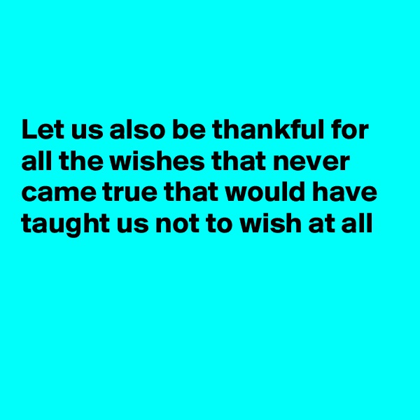 Let us also be thankful for all the wishes that never came true that would have taught us not to wish at all