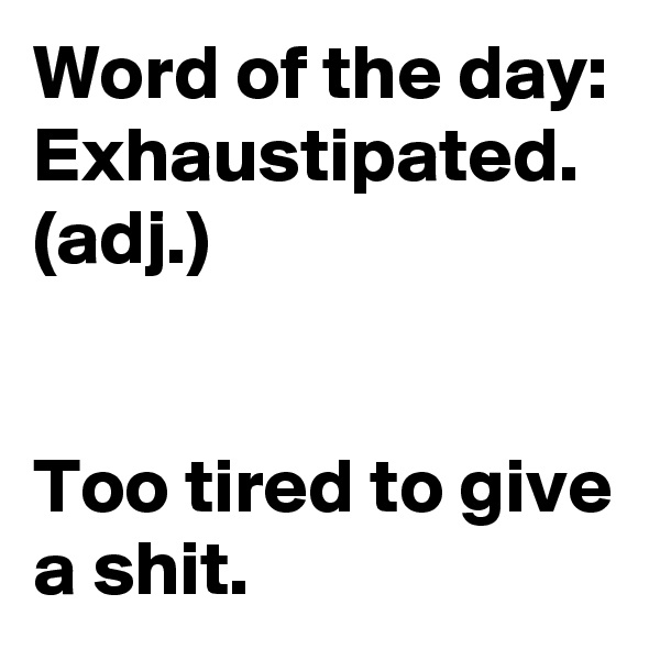 Word of the day: Exhaustipated. (adj.)    Too tired to give a shit.