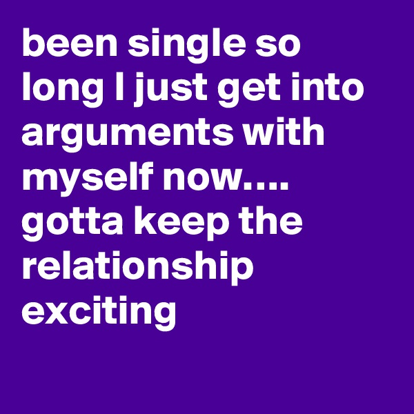 been single so long I just get into arguments with myself now…. gotta keep the relationship exciting
