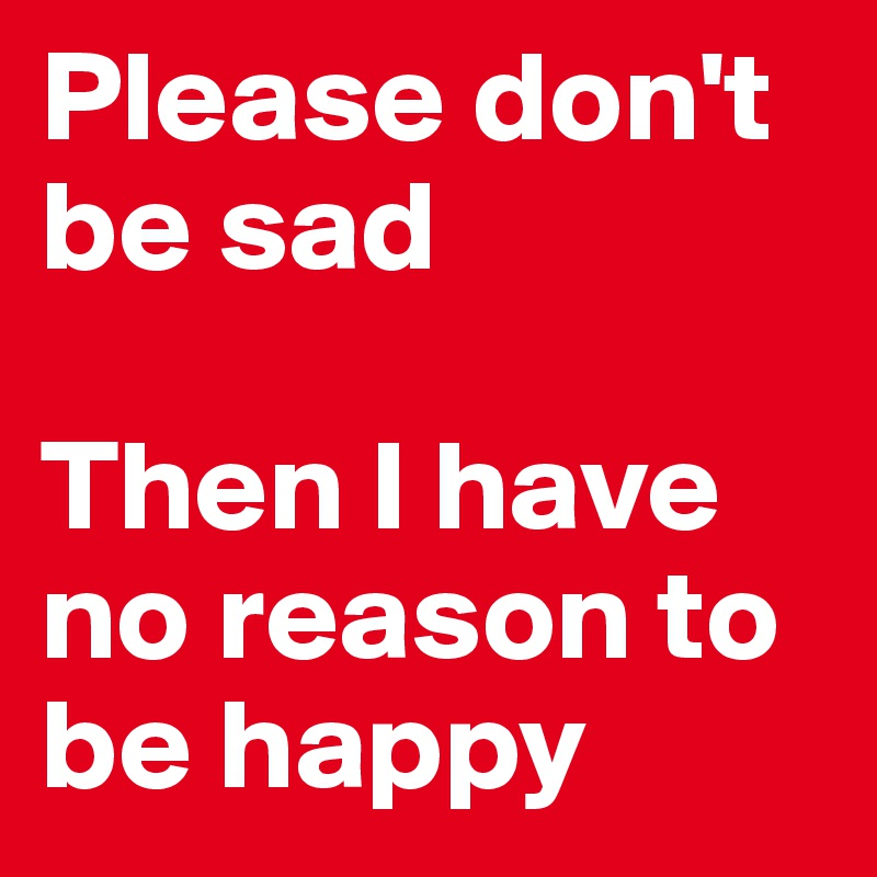 Please don't be sad  Then I have no reason to be happy