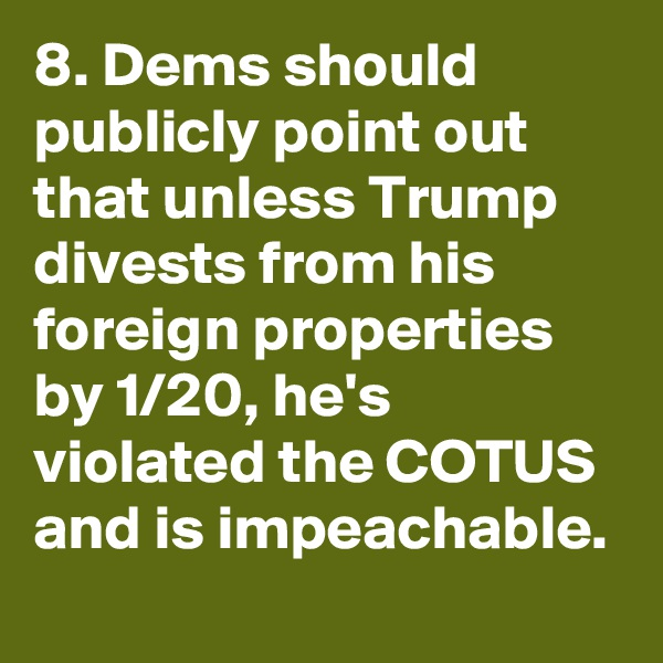 8. Dems should publicly point out that unless Trump divests from his foreign properties by 1/20, he's violated the COTUS and is impeachable.
