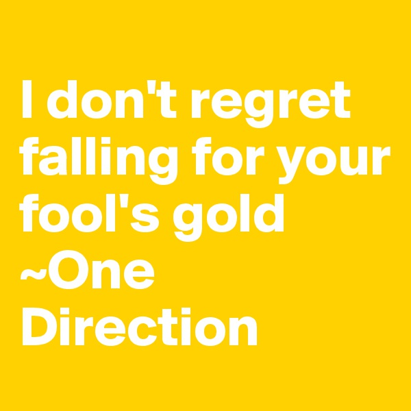 I don't regret falling for your fool's gold  ~One Direction