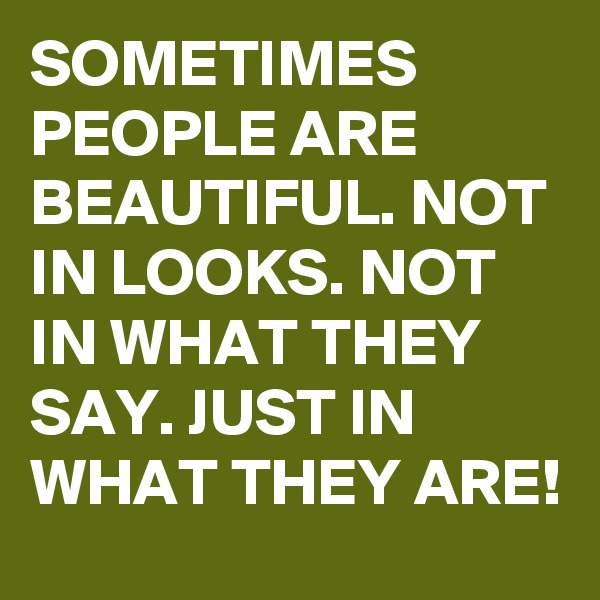 SOMETIMES PEOPLE ARE BEAUTIFUL. NOT IN LOOKS. NOT IN WHAT THEY SAY. JUST IN WHAT THEY ARE!