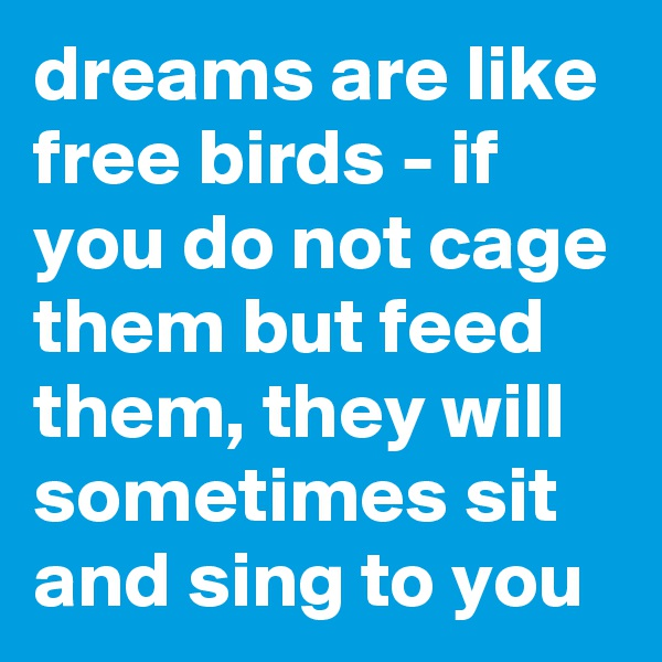 dreams are like free birds - if you do not cage them but feed them, they will sometimes sit and sing to you