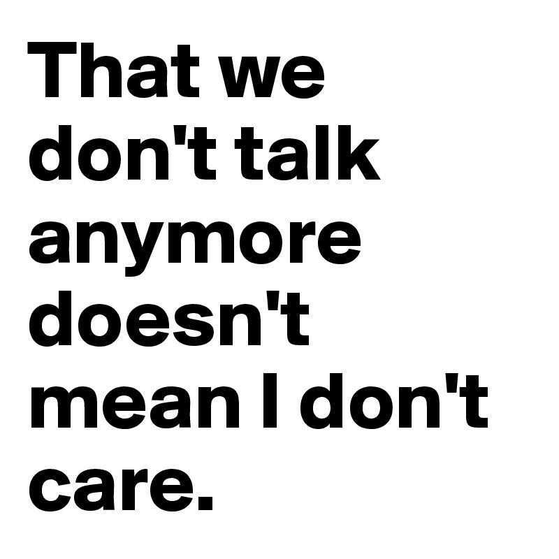 That we don't talk anymore doesn't mean I don't care.