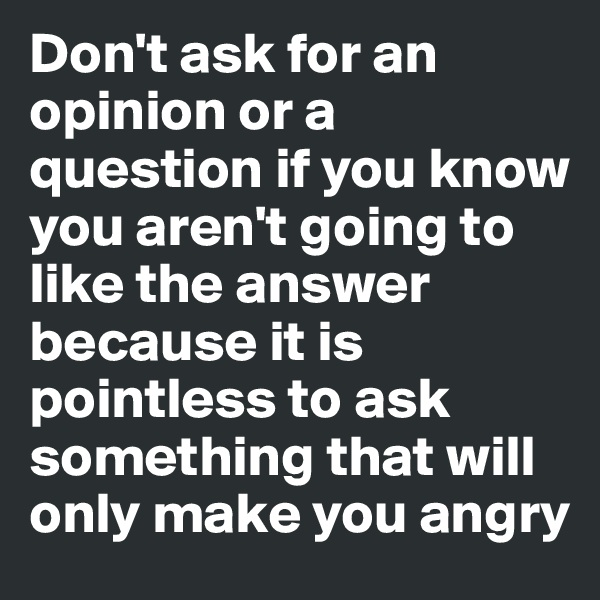 Don't ask for an opinion or a question if you know you aren't going to like the answer because it is pointless to ask something that will only make you angry