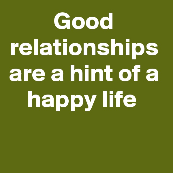 Good relationships are a hint of a happy life