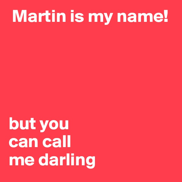 Martin is my name!      but you  can call  me darling