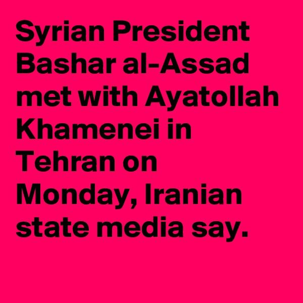 Syrian President Bashar al-Assad met with Ayatollah Khamenei in Tehran on Monday, Iranian state media say.