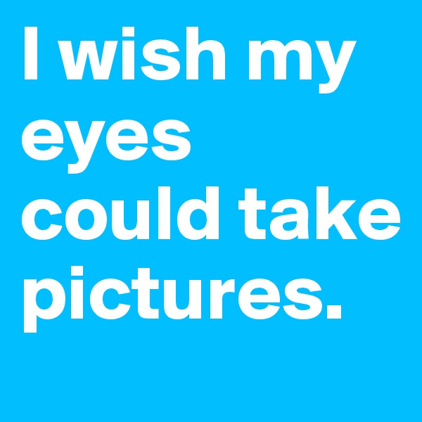 I wish my eyes could take pictures.