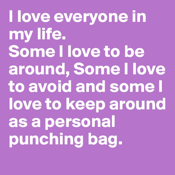 I love everyone in my life. Some I love to be around, Some I love to avoid and some I love to keep around as a personal punching bag.