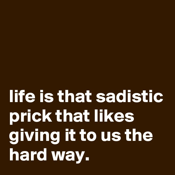 life is that sadistic prick that likes giving it to us the hard way.