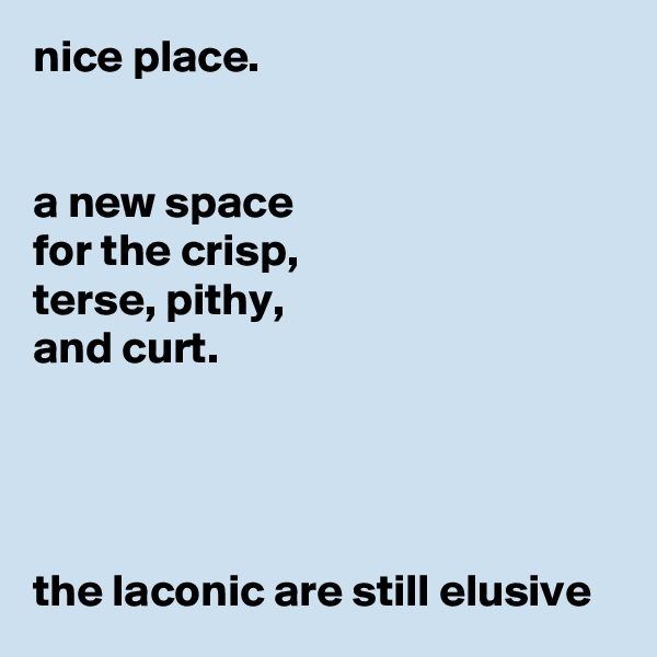 nice place.   a new space for the crisp, terse, pithy, and curt.     the laconic are still elusive