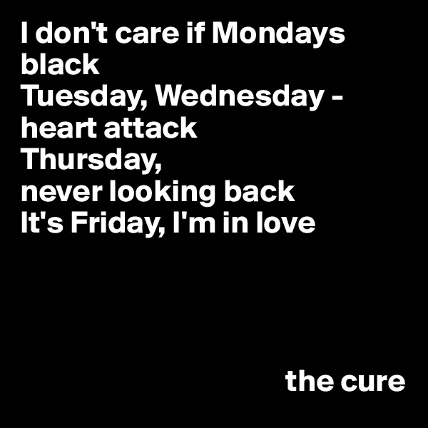 I don't care if Mondays black Tuesday, Wednesday - heart attack Thursday,  never looking back It's Friday, I'm in love                                                the cure