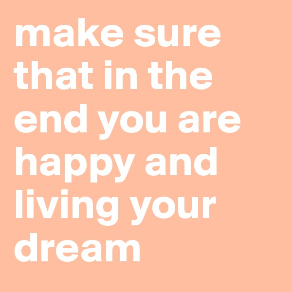 make sure that in the end you are happy and living your dream
