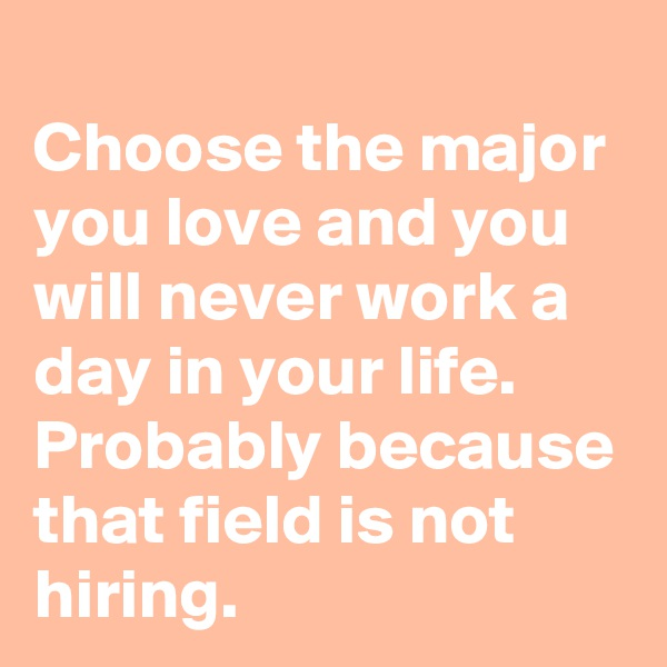 Choose the major you love and you will never work a day in your life. Probably because that field is not hiring.