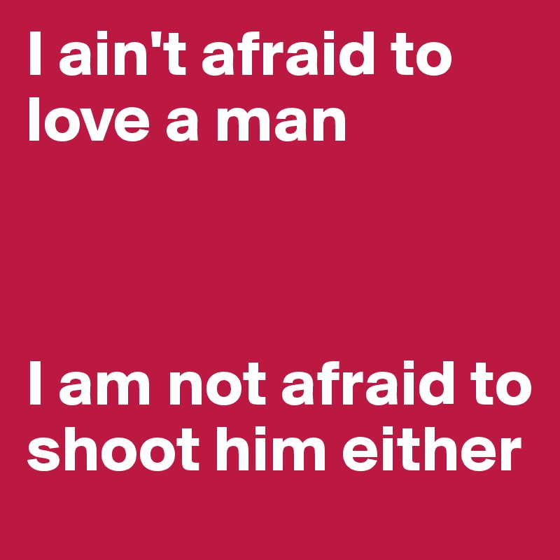 I ain't afraid to love a man     I am not afraid to shoot him either