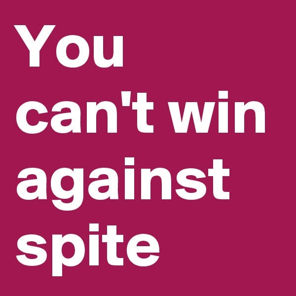 You can't win against spite