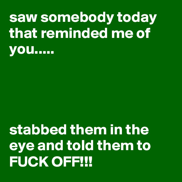 saw somebody today that reminded me of you.....     stabbed them in the eye and told them to FUCK OFF!!!