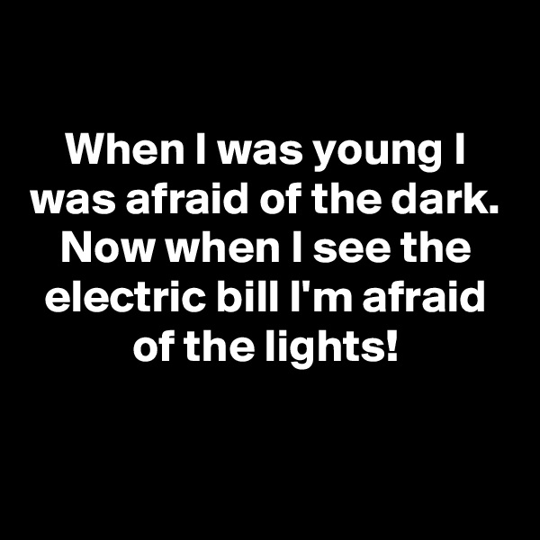 When I was young I was afraid of the dark. Now when I see the electric bill I'm afraid of the lights!