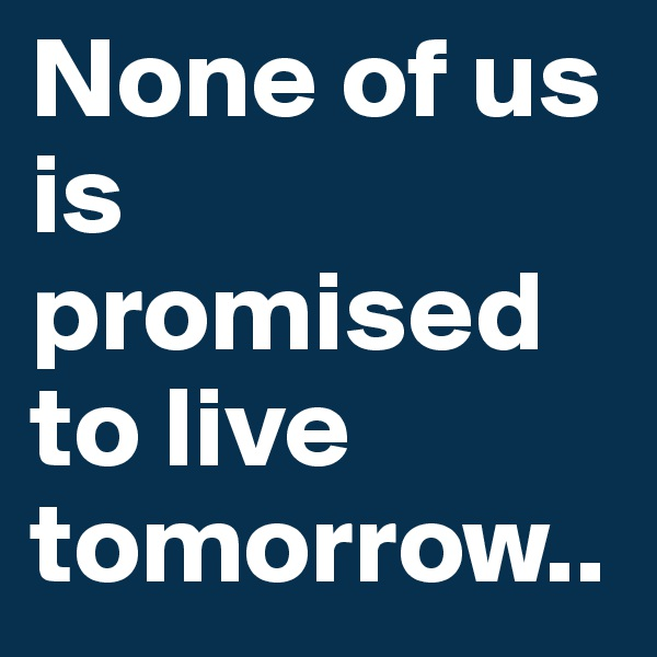 None of us is promised to live tomorrow..