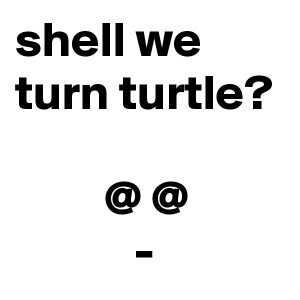 shell we turn turtle?           @ @             -