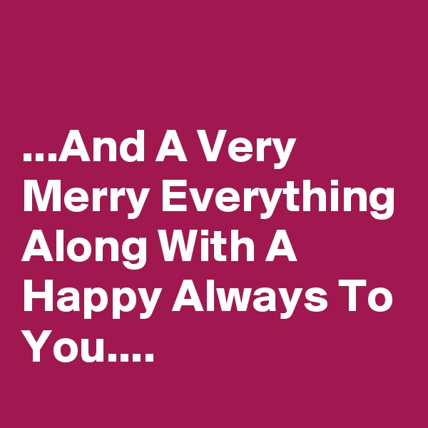 ...And A Very Merry Everything Along With A Happy Always To You....