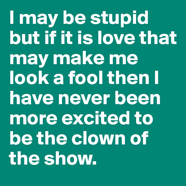 I may be stupid but if it is love that may make me look a fool then I have never been more excited to be the clown of the show.