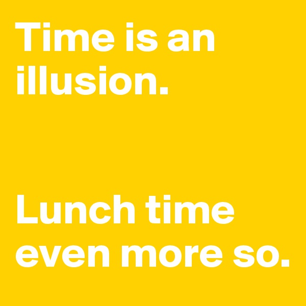 Time is an illusion.    Lunch time even more so.