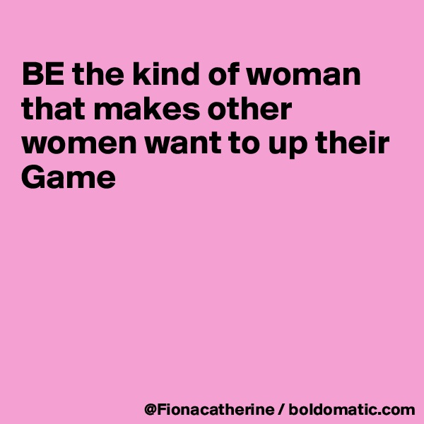 BE the kind of woman that makes other women want to up their Game