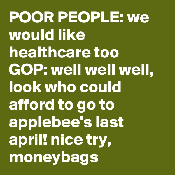 POOR PEOPLE: we would like healthcare too GOP: well well well, look who could afford to go to applebee's last april! nice try, moneybags