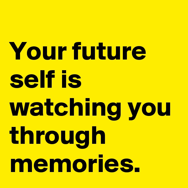 Your future self is  watching you through memories.