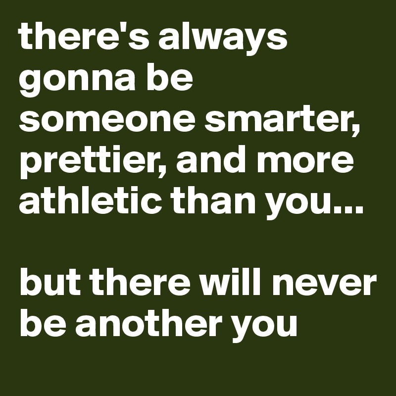 there's always gonna be someone smarter, prettier, and more athletic than you...  but there will never be another you