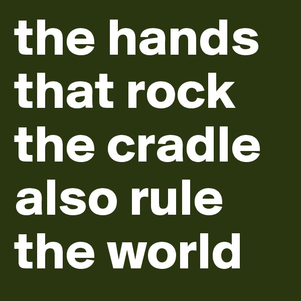 the hands that rock the cradle also rule the world
