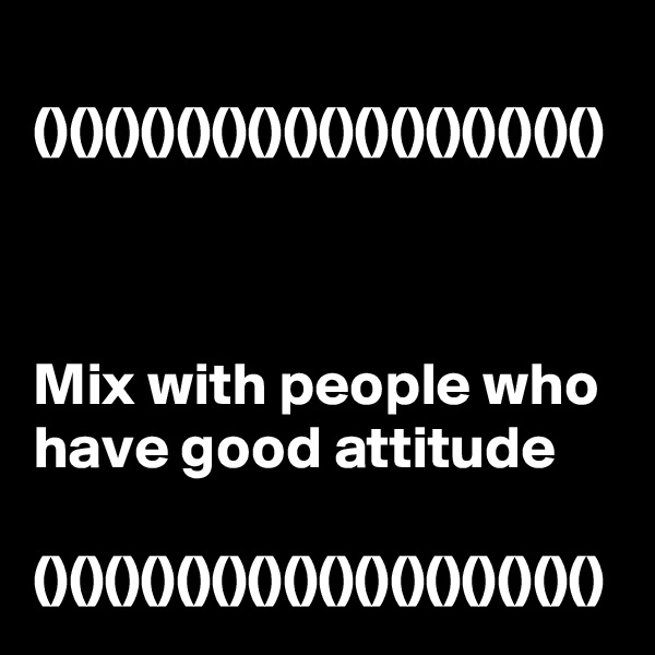 ()()()()()()()()()()()()()()()()    Mix with people who have good attitude  ()()()()()()()()()()()()()()()()