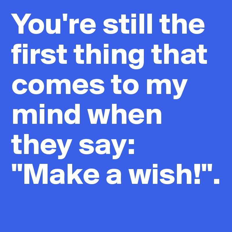 "You're still the first thing that comes to my mind when they say: ""Make a wish!""."